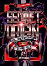 SECRET ORIGIN. HISTORIA Y EVOLUCION DE LOS SUPERHEROES