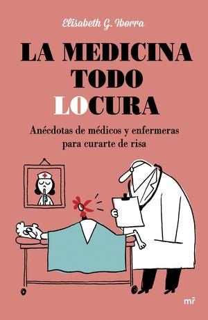 MEDICINA TODO LOCURA, LA / ANÉCDOTAS DE MÉDICOS Y ENFERMERAS PARA CURARTE DE RISA