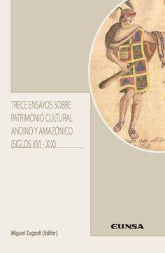 TRECE ENSAYOS SOBRE PATRIMONIO CULTURAL ANDINO Y AMAZÓNICO (SIGLOS XVI-XIX)