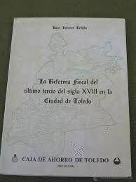REFORMA FISCAL DEL ULTIMO TERCIO DEL SIGLO XVIII EN LA CIUDAD DE TOLEDO, LA