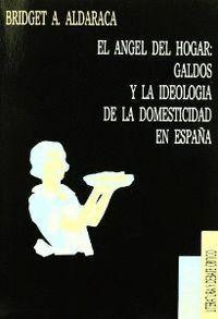 EL ÁNGEL DEL HOGAR: GALDÓS Y LA IDEOLOGÍA DE LA DOMESTICIDAD EN ESPAÑA